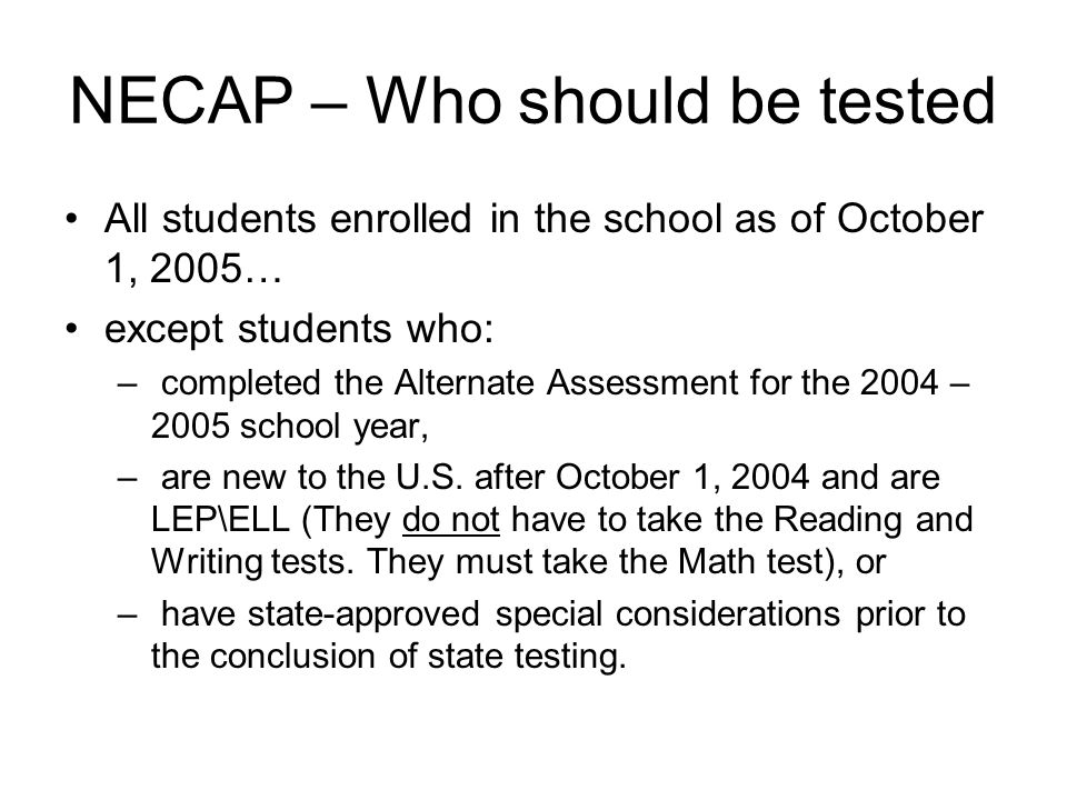 NECAP – Who should be tested All students enrolled in the school as of October 1, 2005… except students who: – completed the Alternate Assessment for the 2004 – 2005 school year, – are new to the U.S.