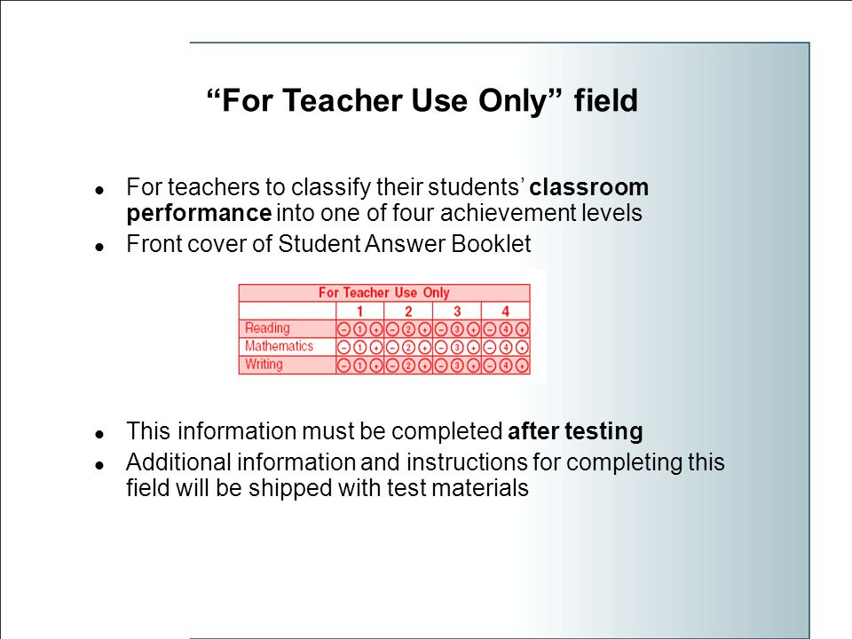 For Teacher Use Only field For teachers to classify their students' classroom performance into one of four achievement levels Front cover of Student Answer Booklet This information must be completed after testing Additional information and instructions for completing this field will be shipped with test materials