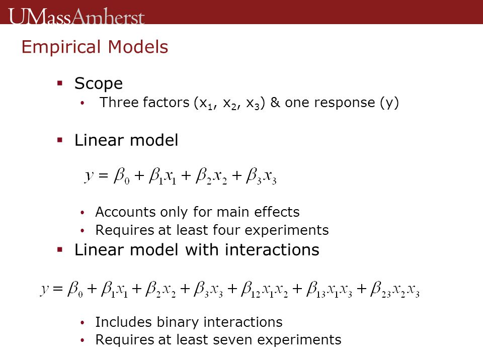 Empirical Models  Scope Three factors (x 1, x 2, x 3 ) & one response (y)  Linear model Accounts only for main effects Requires at least four experiments  Linear model with interactions Includes binary interactions Requires at least seven experiments