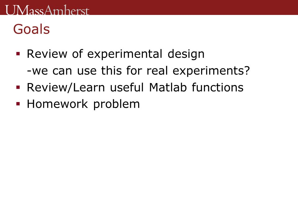 Goals  Review of experimental design -we can use this for real experiments?  Review/Learn useful Matlab functions  Homework problem