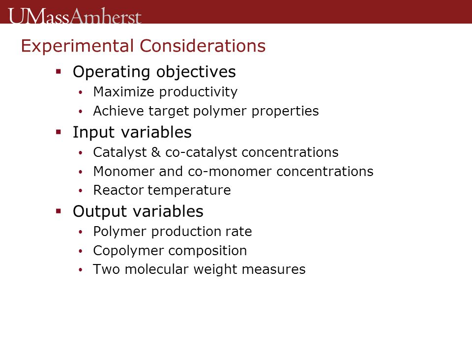 Experimental Design  Problem Determine optimal input values  Brute force approach Select values for the five inputs Conduct semi-batch experiment Calculate polymerization rate from on-line data Obtain polymer properties from lab analysis Repeat until best inputs are found  Statistical techniques (work smarter not harder) Allow efficient search of input space Handle nonlinear variable interactions Account for experimental error
