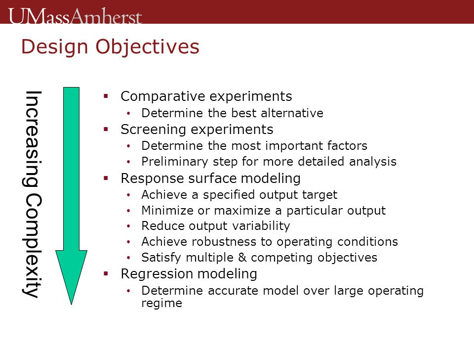 Input Levels  Input level selection Low & high limits define operating regime Must be chosen carefully to ensure feasibility  Two-level designs Two possible values for each input (low, high) Most efficient & economical Ideal for screening designs  Three-level designs Three possible values for each input (low, normal, high) Less efficient but yield more information Well suited for response surface designs