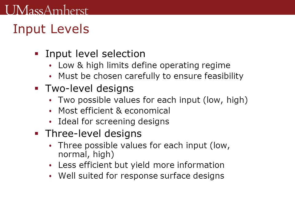 Input Levels  Input level selection Low & high limits define operating regime Must be chosen carefully to ensure feasibility  Two-level designs Two