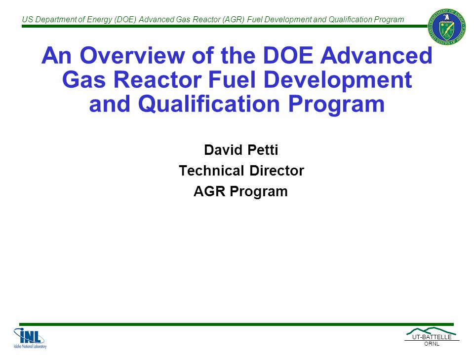 US Department of Energy (DOE) Advanced Gas Reactor (AGR) Fuel Development and Qualification Program UT-BATTELLE ORNL An Overview of the DOE Advanced Gas Reactor Fuel Development and Qualification Program David Petti Technical Director AGR Program