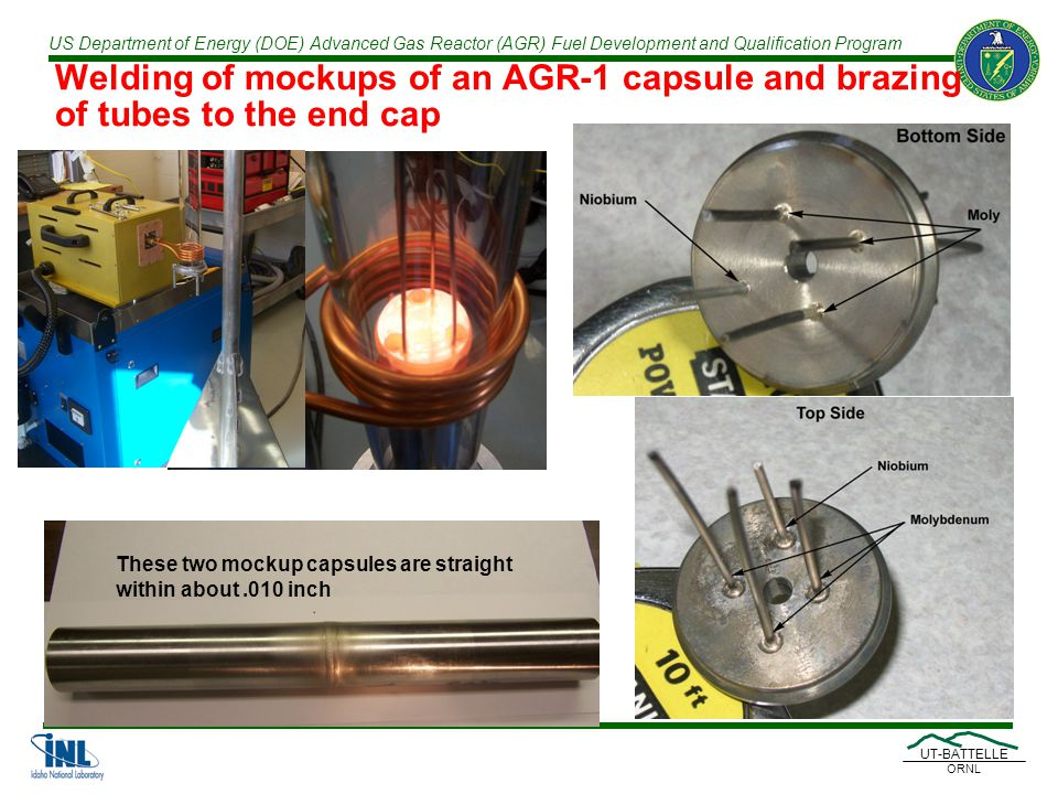 US Department of Energy (DOE) Advanced Gas Reactor (AGR) Fuel Development and Qualification Program UT-BATTELLE ORNL Welding of mockups of an AGR-1 capsule and brazing of tubes to the end cap These two mockup capsules are straight within about.010 inch