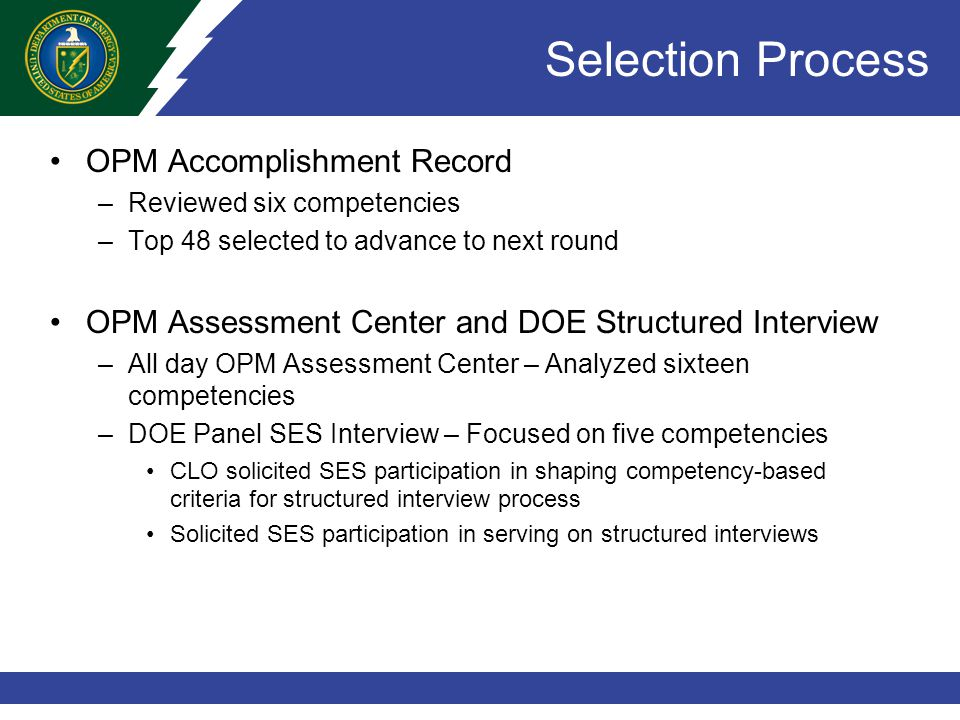 Selection Process OPM Accomplishment Record –Reviewed six competencies –Top 48 selected to advance to next round OPM Assessment Center and DOE Structured Interview –All day OPM Assessment Center – Analyzed sixteen competencies –DOE Panel SES Interview – Focused on five competencies CLO solicited SES participation in shaping competency-based criteria for structured interview process Solicited SES participation in serving on structured interviews