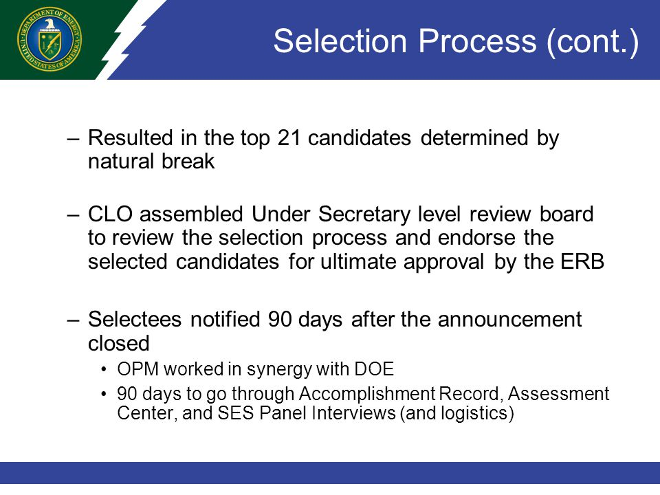 Selection Process (cont.) –Resulted in the top 21 candidates determined by natural break –CLO assembled Under Secretary level review board to review the selection process and endorse the selected candidates for ultimate approval by the ERB –Selectees notified 90 days after the announcement closed OPM worked in synergy with DOE 90 days to go through Accomplishment Record, Assessment Center, and SES Panel Interviews (and logistics)