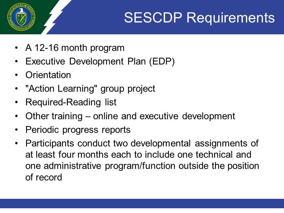 SESCDP Requirements A 12-16 month program Executive Development Plan (EDP) Orientation Action Learning group project Required-Reading list Other training – online and executive development Periodic progress reports Participants conduct two developmental assignments of at least four months each to include one technical and one administrative program/function outside the position of record
