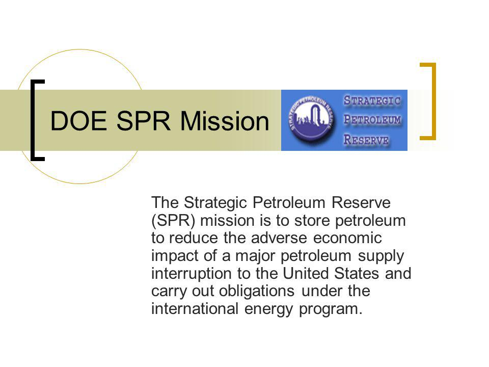 DOE SPR Mission The Strategic Petroleum Reserve (SPR) mission is to store petroleum to reduce the adverse economic impact of a major petroleum supply interruption to the United States and carry out obligations under the international energy program.