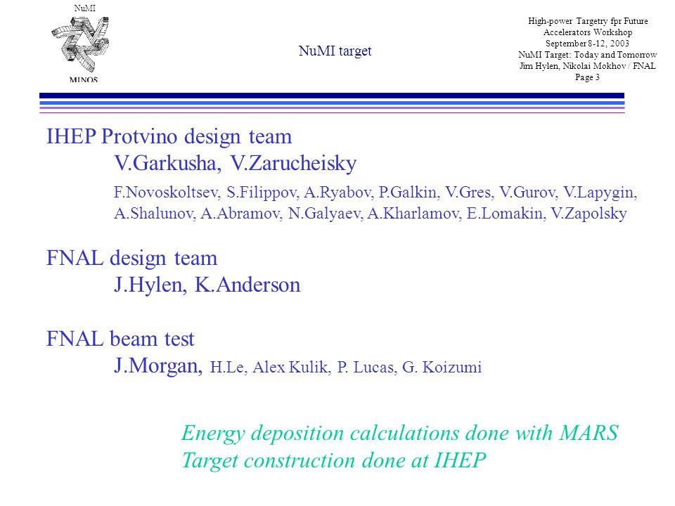 NuMI High-power Targetry fpr Future Accelerators Workshop September 8-12, 2003 NuMI Target: Today and Tomorrow Jim Hylen, Nikolai Mokhov / FNAL Page 3 NuMI target IHEP Protvino design team V.Garkusha, V.Zarucheisky F.Novoskoltsev, S.Filippov, A.Ryabov, P.Galkin, V.Gres, V.Gurov, V.Lapygin, A.Shalunov, A.Abramov, N.Galyaev, A.Kharlamov, E.Lomakin, V.Zapolsky FNAL design team J.Hylen, K.Anderson FNAL beam test J.Morgan, H.Le, Alex Kulik, P.