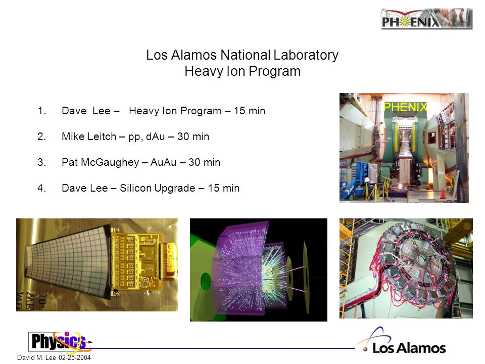 David M. Lee 02-25-2004 Los Alamos National Laboratory Heavy Ion Program 1. Dave Lee – Heavy Ion Program – 15 min 2.Mike Leitch – pp, dAu – 30 min 3.P