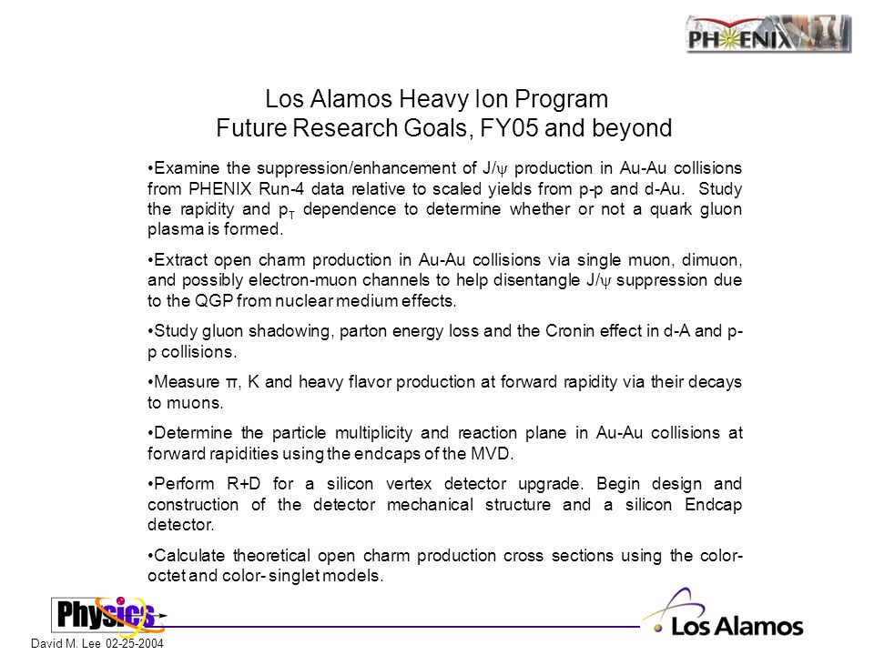David M. Lee 02-25-2004 Los Alamos Heavy Ion Program Future Research Goals, FY05 and beyond Examine the suppression/enhancement of J/  production in
