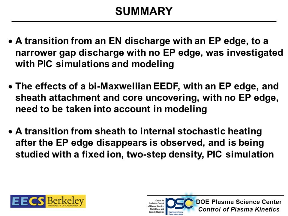 SUMMARY DOE Plasma Science Center Control of Plasma Kinetics  A transition from an EN discharge with an EP edge, to a narrower gap discharge with no EP edge, was investigated with PIC simulations and modeling  The effects of a bi-Maxwellian EEDF, with an EP edge, and sheath attachment and core uncovering, with no EP edge, need to be taken into account in modeling  A transition from sheath to internal stochastic heating after the EP edge disappears is observed, and is being studied with a fixed ion, two-step density, PIC simulation
