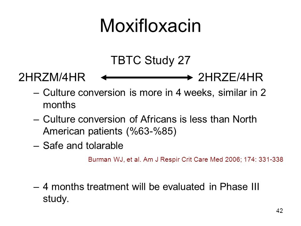 42 Moxifloxacin TBTC Study 27 2HRZM/4HR 2HRZE/4HR –Culture conversion is more in 4 weeks, similar in 2 months –Culture conversion of Africans is less