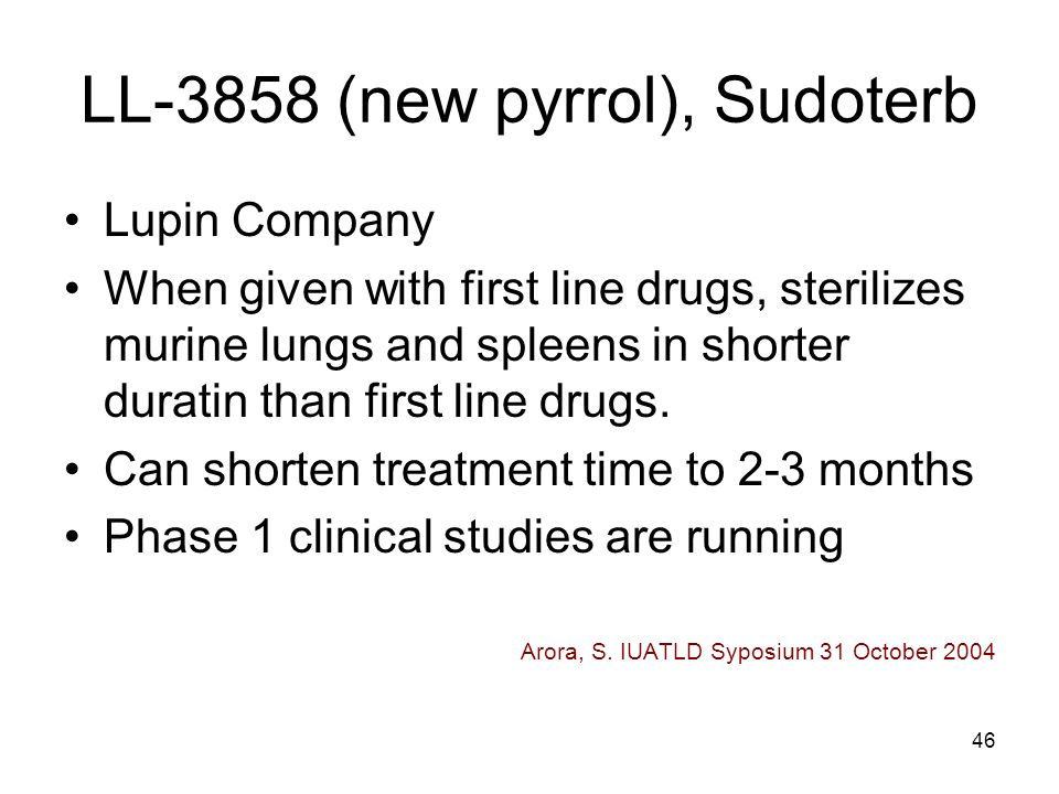 46 LL-3858 (new pyrrol), Sudoterb Lupin Company When given with first line drugs, sterilizes murine lungs and spleens in shorter duratin than first li