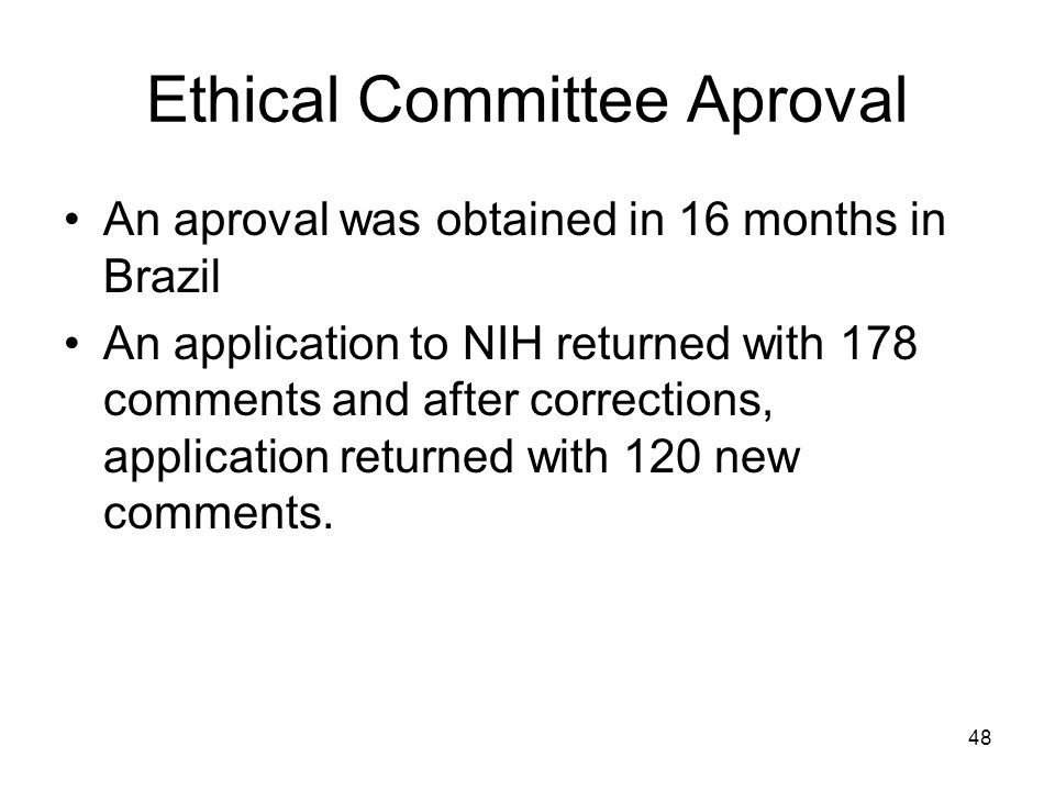 48 Ethical Committee Aproval An aproval was obtained in 16 months in Brazil An application to NIH returned with 178 comments and after corrections, ap