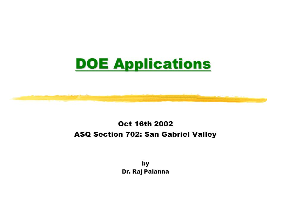 Objective of Talk zGive a flavor for actual applications of DOE in industry zProvide an insight into how complex theoretical concepts are applied in real- world situations zBuild on the ASQ 702 September presentation DOE - Basic Concepts by Dr.