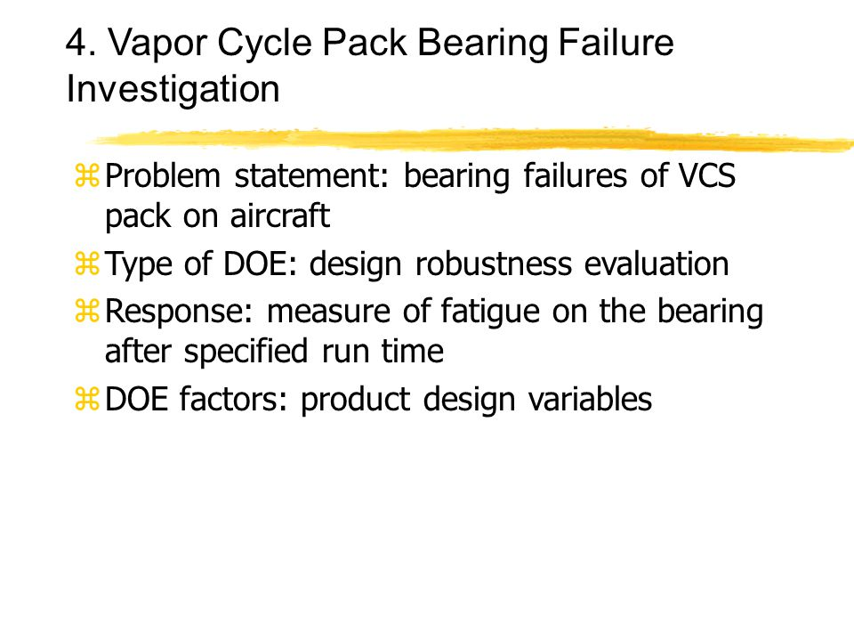 4. Vapor Cycle Pack Bearing Failure Investigation zProblem statement: bearing failures of VCS pack on aircraft zType of DOE: design robustness evaluat