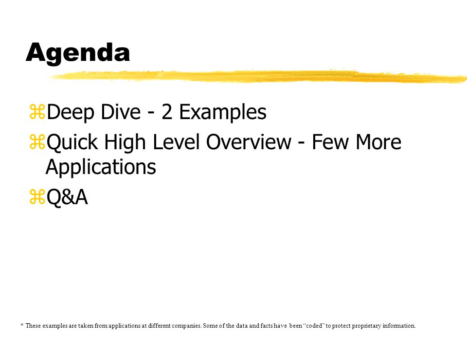 Agenda zDeep Dive - 2 Examples zQuick High Level Overview - Few More Applications zQ&A * These examples are taken from applications at different companies.