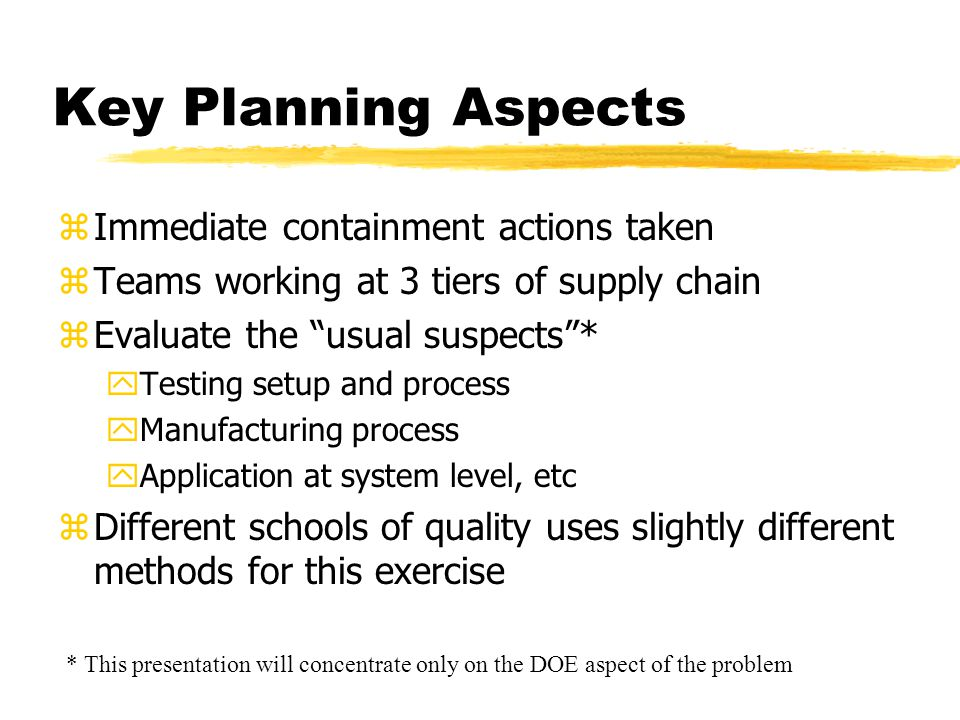 Key Planning Aspects zImmediate containment actions taken zTeams working at 3 tiers of supply chain zEvaluate the usual suspects * yTesting setup and process yManufacturing process yApplication at system level, etc zDifferent schools of quality uses slightly different methods for this exercise * This presentation will concentrate only on the DOE aspect of the problem
