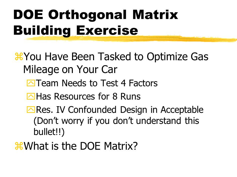 DOE Orthogonal Matrix Building Exercise zYou Have Been Tasked to Optimize Gas Mileage on Your Car yTeam Needs to Test 4 Factors yHas Resources for 8 Runs yRes.