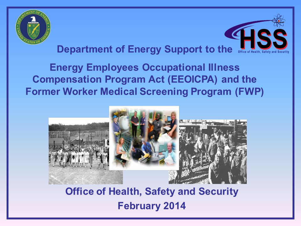 Department of Energy Support to the Energy Employees Occupational Illness Compensation Program Act (EEOICPA) and the Former Worker Medical Screening Program (FWP) Office of Health, Safety and Security February 2014