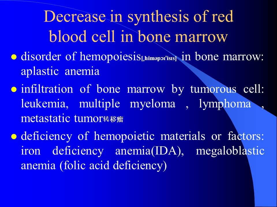 Decrease in synthesis of red blood cell in bone marrow l disorder of hemopoiesis [ ˌ himəp ɔɪˈ is ɪ s] in bone marrow: aplastic anemia l infiltration of bone marrow by tumorous cell: leukemia, multiple myeloma, lymphoma, metastatic tumor 转移瘤 l deficiency of hemopoietic materials or factors: iron deficiency anemia(IDA), megaloblastic anemia (folic acid deficiency)