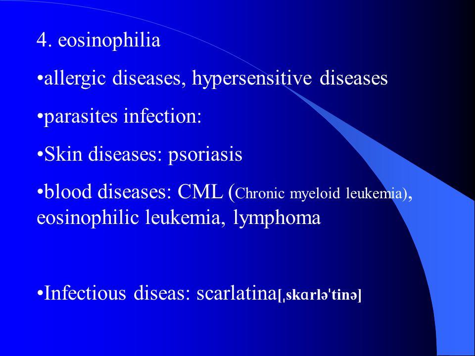 4. eosinophilia allergic diseases, hypersensitive diseases parasites infection: Skin diseases: psoriasis blood diseases: CML ( Chronic myeloid leukemi