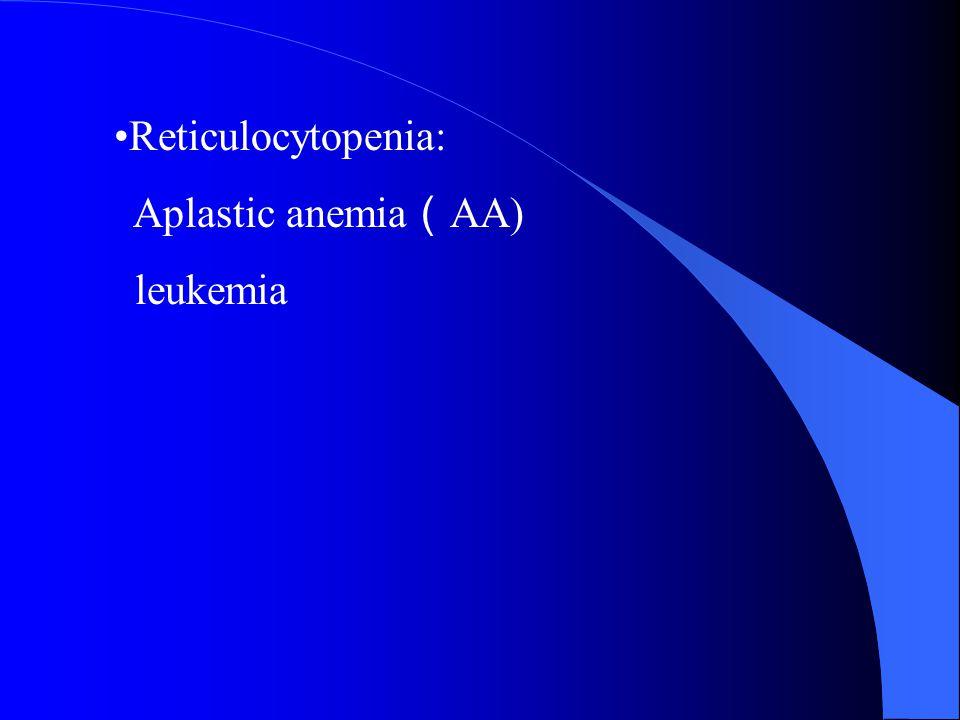 Reticulocytopenia: Aplastic anemia ( AA) leukemia