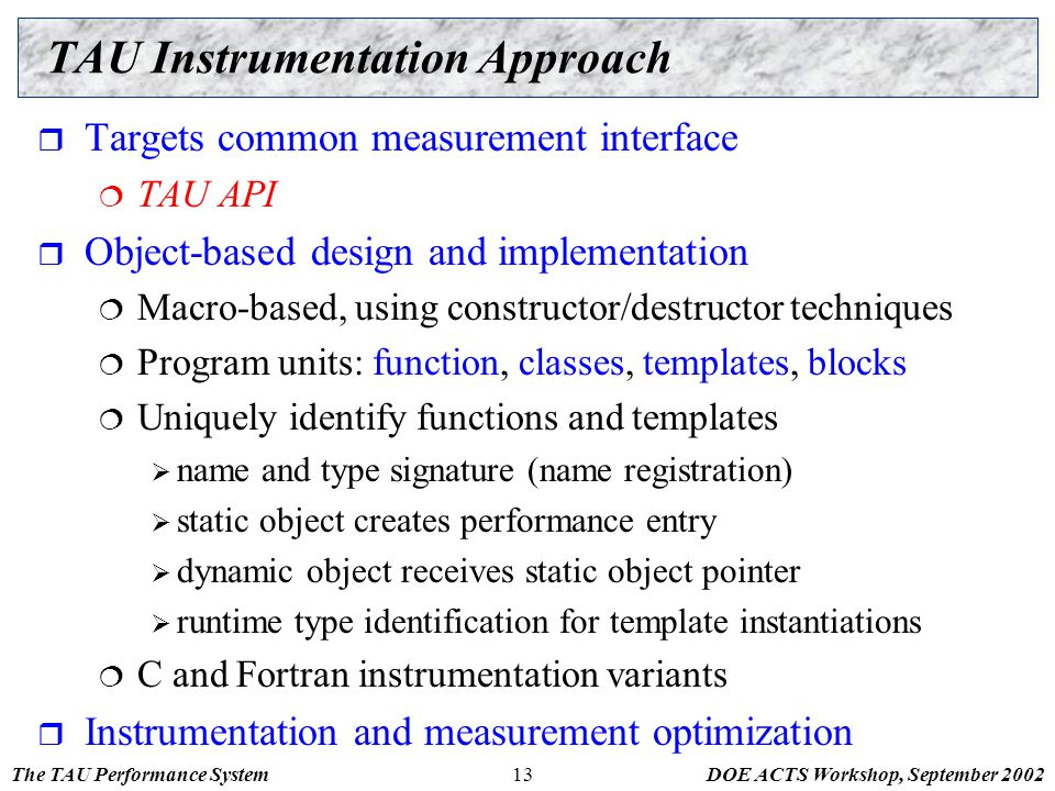 The TAU Performance SystemDOE ACTS Workshop, September 200213 TAU Instrumentation Approach  Targets common measurement interface  TAU API  Object-b