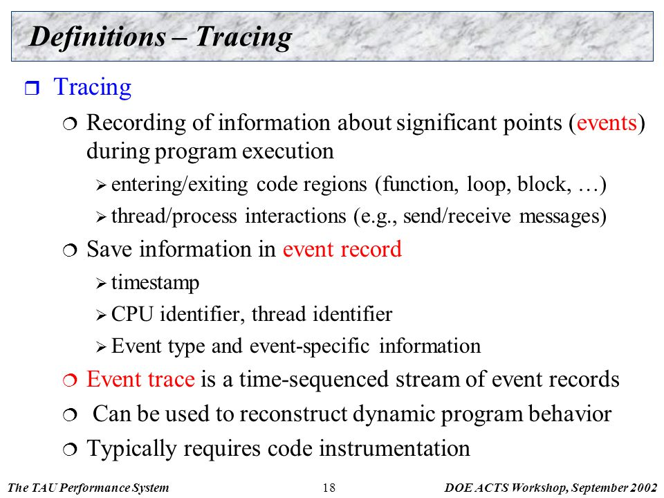 The TAU Performance SystemDOE ACTS Workshop, September 200218 Definitions – Tracing  Tracing  Recording of information about significant points (eve