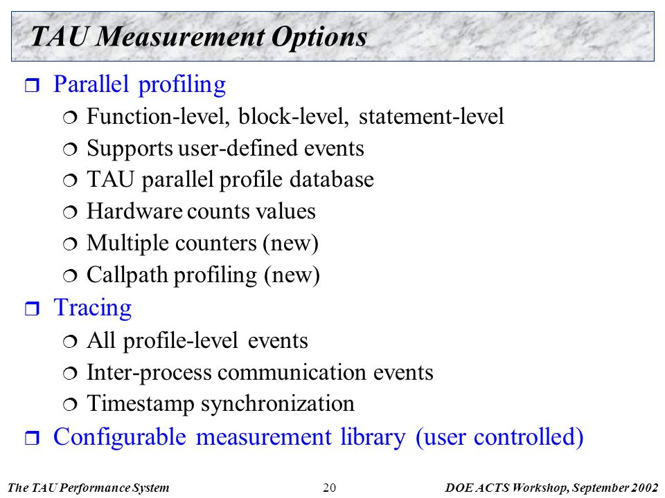 The TAU Performance SystemDOE ACTS Workshop, September 200220 TAU Measurement Options  Parallel profiling  Function-level, block-level, statement-le