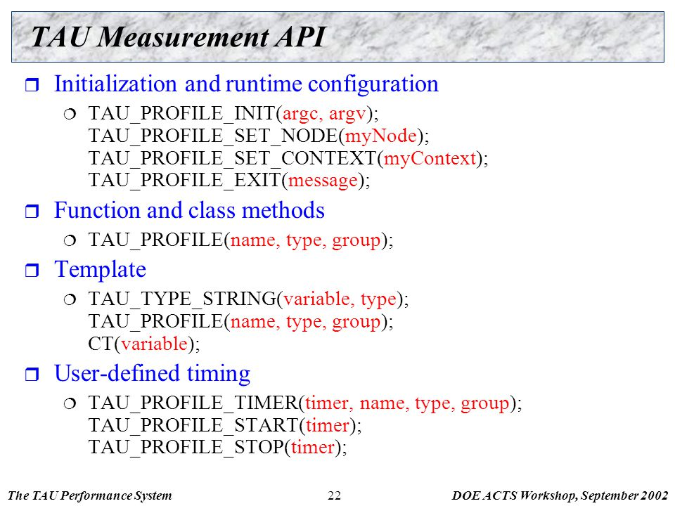 The TAU Performance SystemDOE ACTS Workshop, September 200222 TAU Measurement API  Initialization and runtime configuration  TAU_PROFILE_INIT(argc,