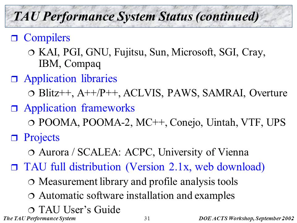 The TAU Performance SystemDOE ACTS Workshop, September 200231 TAU Performance System Status (continued)  Compilers  KAI, PGI, GNU, Fujitsu, Sun, Mic