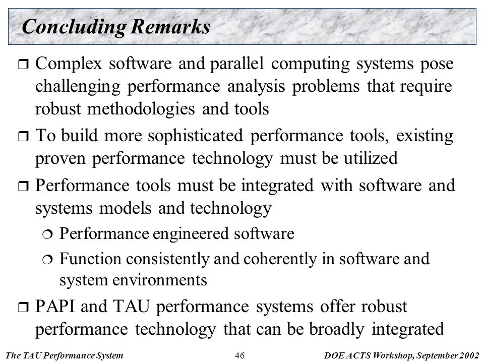 The TAU Performance SystemDOE ACTS Workshop, September 200246 Concluding Remarks  Complex software and parallel computing systems pose challenging performance analysis problems that require robust methodologies and tools  To build more sophisticated performance tools, existing proven performance technology must be utilized  Performance tools must be integrated with software and systems models and technology  Performance engineered software  Function consistently and coherently in software and system environments  PAPI and TAU performance systems offer robust performance technology that can be broadly integrated