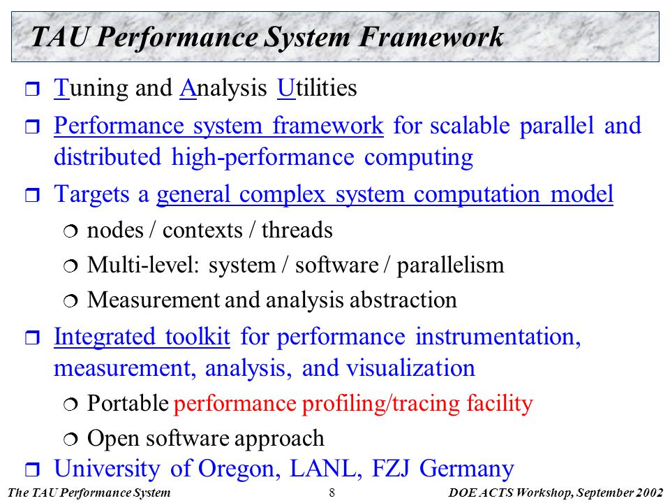 The TAU Performance SystemDOE ACTS Workshop, September 20028 TAU Performance System Framework  Tuning and Analysis Utilities  Performance system fra