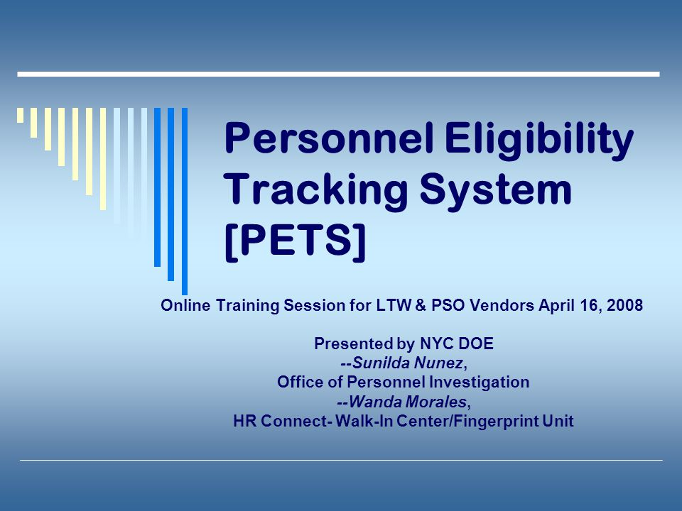 Personnel Eligibility Tracking System [PETS] Online Training Session for LTW & PSO Vendors April 16, 2008 Presented by NYC DOE --Sunilda Nunez, Office of Personnel Investigation --Wanda Morales, HR Connect- Walk-In Center/Fingerprint Unit