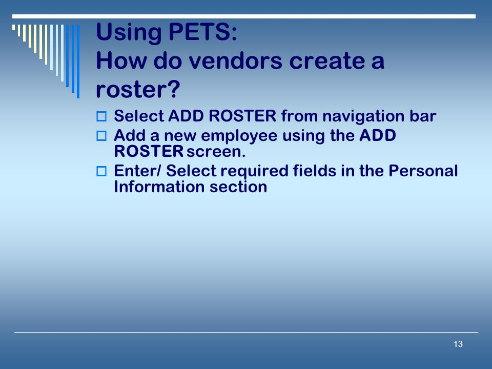 13 Using PETS: How do vendors create a roster?  Select ADD ROSTER from navigation bar  Add a new employee using the ADD ROSTER screen.  Enter/ Sele