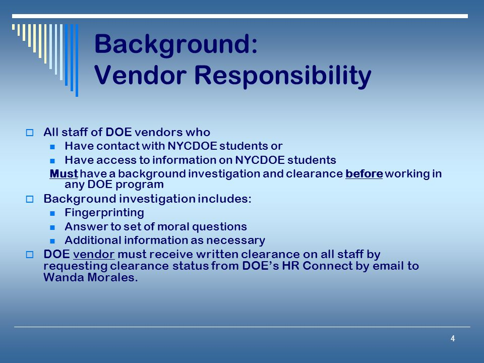 4 Background: Vendor Responsibility  All staff of DOE vendors who Have contact with NYCDOE students or Have access to information on NYCDOE students Must have a background investigation and clearance before working in any DOE program  Background investigation includes: Fingerprinting Answer to set of moral questions Additional information as necessary  DOE vendor must receive written clearance on all staff by requesting clearance status from DOE's HR Connect by email to Wanda Morales.