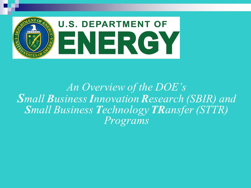 An Overview of the DOE's S mall Business Innovation Research (SBIR) and Small Business Technology TRansfer (STTR) Programs