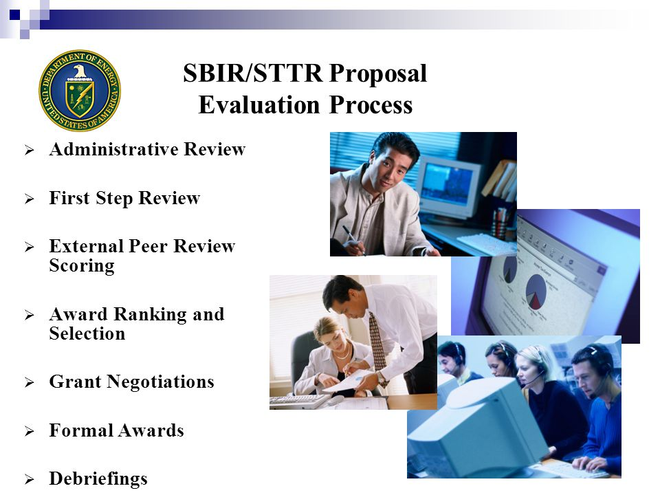 SBIR/STTR Proposal Evaluation Process  Administrative Review  First Step Review  External Peer Review Scoring  Award Ranking and Selection  Grant Negotiations  Formal Awards  Debriefings