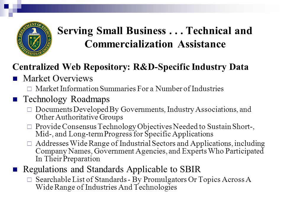 Centralized Web Repository: R&D-Specific Industry Data Market Overviews  Market Information Summaries For a Number of Industries Technology Roadmaps  Documents Developed By Governments, Industry Associations, and Other Authoritative Groups  Provide Consensus Technology Objectives Needed to Sustain Short-, Mid-, and Long-term Progress for Specific Applications  Addresses Wide Range of Industrial Sectors and Applications, including Company Names, Government Agencies, and Experts Who Participated In Their Preparation Regulations and Standards Applicable to SBIR  Searchable List of Standards - By Promulgators Or Topics Across A Wide Range of Industries And Technologies Serving Small Business...