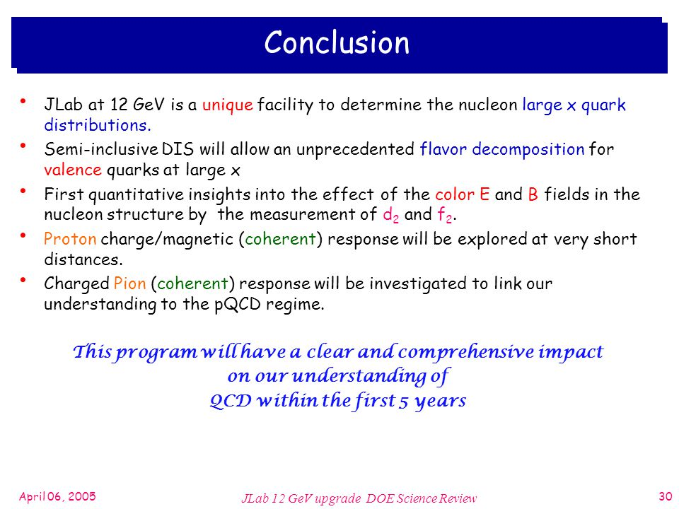 April 06, 2005 JLab 12 GeV upgrade DOE Science Review 30 Conclusion JLab at 12 GeV is a unique facility to determine the nucleon large x quark distributions.