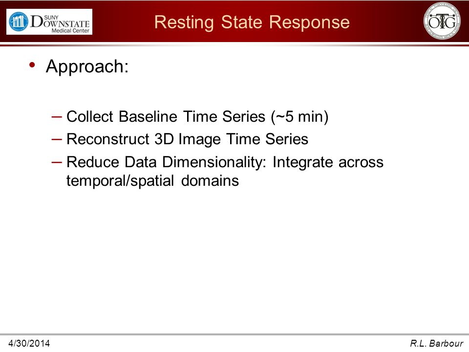 4/30/2014R.L. Barbour Resting State Response Approach: – Collect Baseline Time Series (~5 min) – Reconstruct 3D Image Time Series – Reduce Data Dimens