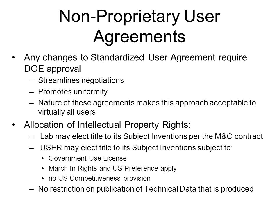 Non-Proprietary User Agreements Any changes to Standardized User Agreement require DOE approval –Streamlines negotiations –Promotes uniformity –Nature of these agreements makes this approach acceptable to virtually all users Allocation of Intellectual Property Rights: – Lab may elect title to its Subject Inventions per the M&O contract – USER may elect title to its Subject Inventions subject to: Government Use License March In Rights and US Preference apply no US Competitiveness provision –No restriction on publication of Technical Data that is produced