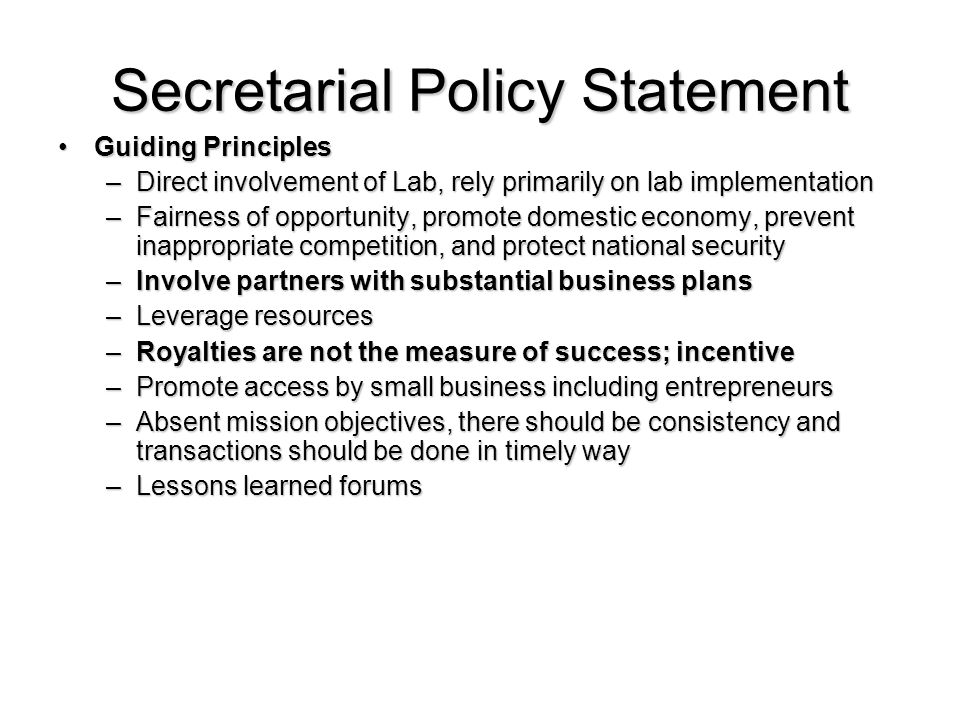 Secretarial Policy Statement Guiding PrinciplesGuiding Principles –Direct involvement of Lab, rely primarily on lab implementation –Fairness of opportunity, promote domestic economy, prevent inappropriate competition, and protect national security –Involve partners with substantial business plans –Leverage resources –Royalties are not the measure of success; incentive –Promote access by small business including entrepreneurs –Absent mission objectives, there should be consistency and transactions should be done in timely way –Lessons learned forums
