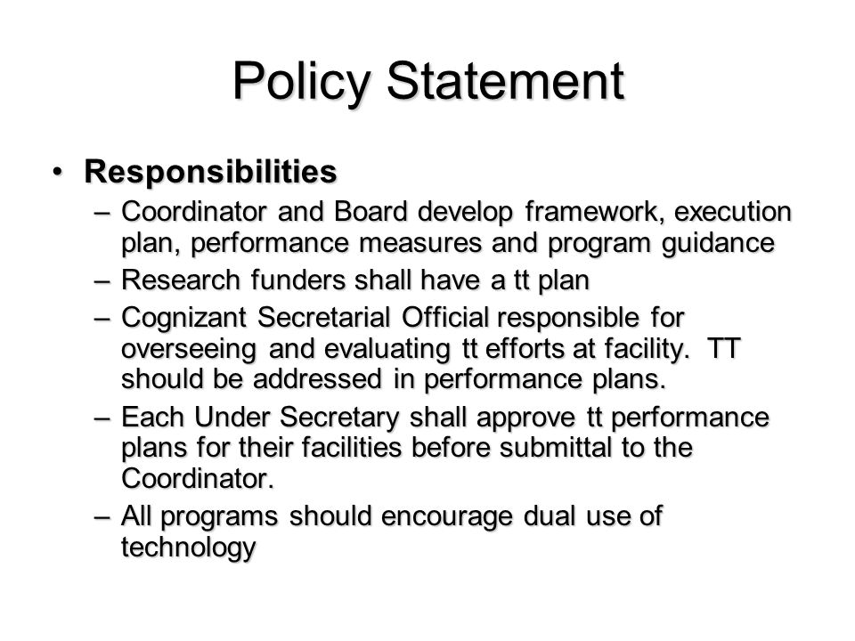 Policy Statement ResponsibilitiesResponsibilities –Coordinator and Board develop framework, execution plan, performance measures and program guidance –Research funders shall have a tt plan –Cognizant Secretarial Official responsible for overseeing and evaluating tt efforts at facility.