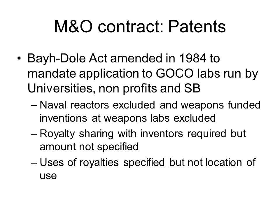 M&O contract: Patents Bayh-Dole Act amended in 1984 to mandate application to GOCO labs run by Universities, non profits and SB –Naval reactors excluded and weapons funded inventions at weapons labs excluded –Royalty sharing with inventors required but amount not specified –Uses of royalties specified but not location of use