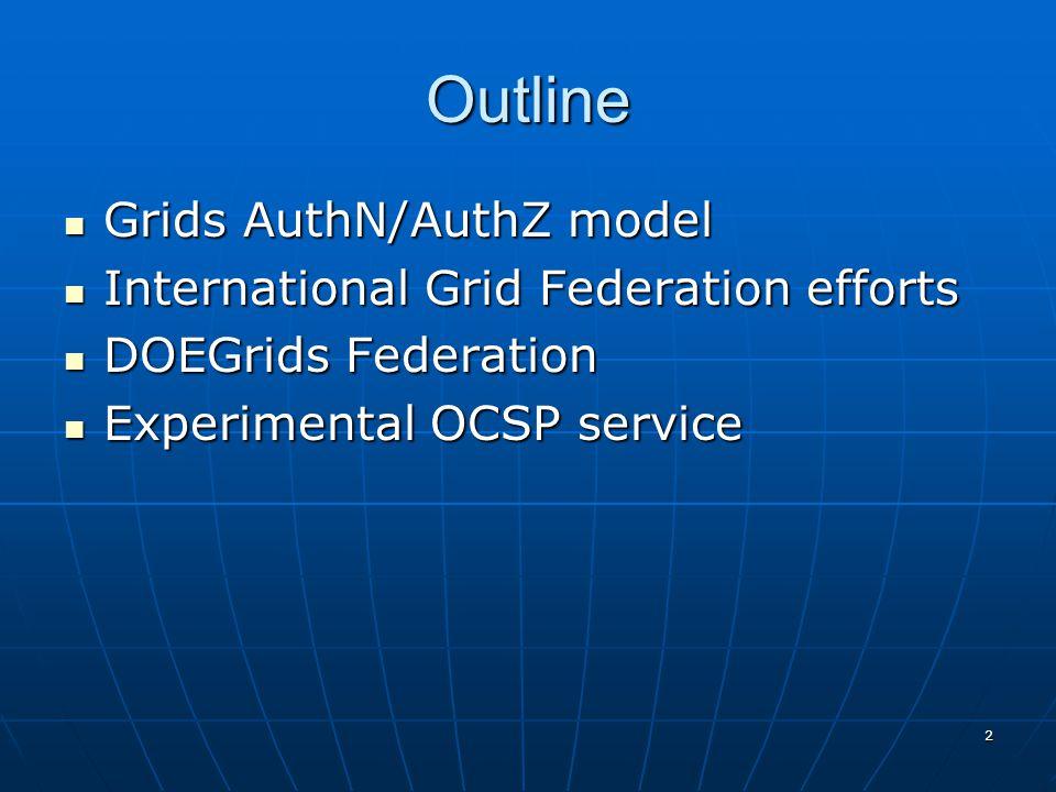 2 Outline Grids AuthN/AuthZ model Grids AuthN/AuthZ model International Grid Federation efforts International Grid Federation efforts DOEGrids Federation DOEGrids Federation Experimental OCSP service Experimental OCSP service
