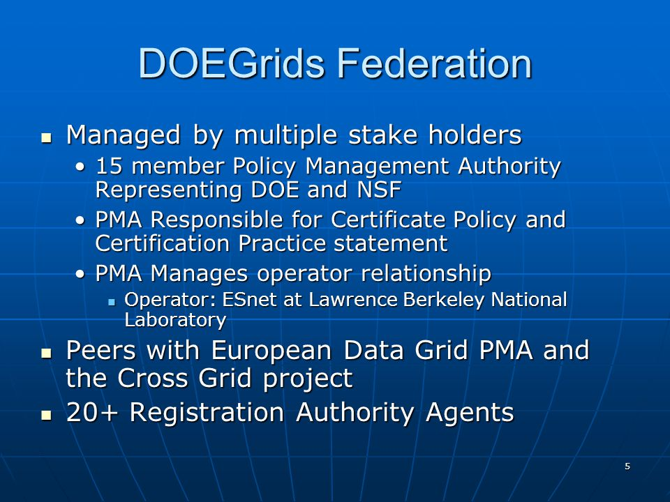 5 DOEGrids Federation Managed by multiple stake holders Managed by multiple stake holders 15 member Policy Management Authority Representing DOE and NSF15 member Policy Management Authority Representing DOE and NSF PMA Responsible for Certificate Policy and Certification Practice statementPMA Responsible for Certificate Policy and Certification Practice statement PMA Manages operator relationshipPMA Manages operator relationship Operator: ESnet at Lawrence Berkeley National Laboratory Operator: ESnet at Lawrence Berkeley National Laboratory Peers with European Data Grid PMA and the Cross Grid project Peers with European Data Grid PMA and the Cross Grid project 20+ Registration Authority Agents 20+ Registration Authority Agents